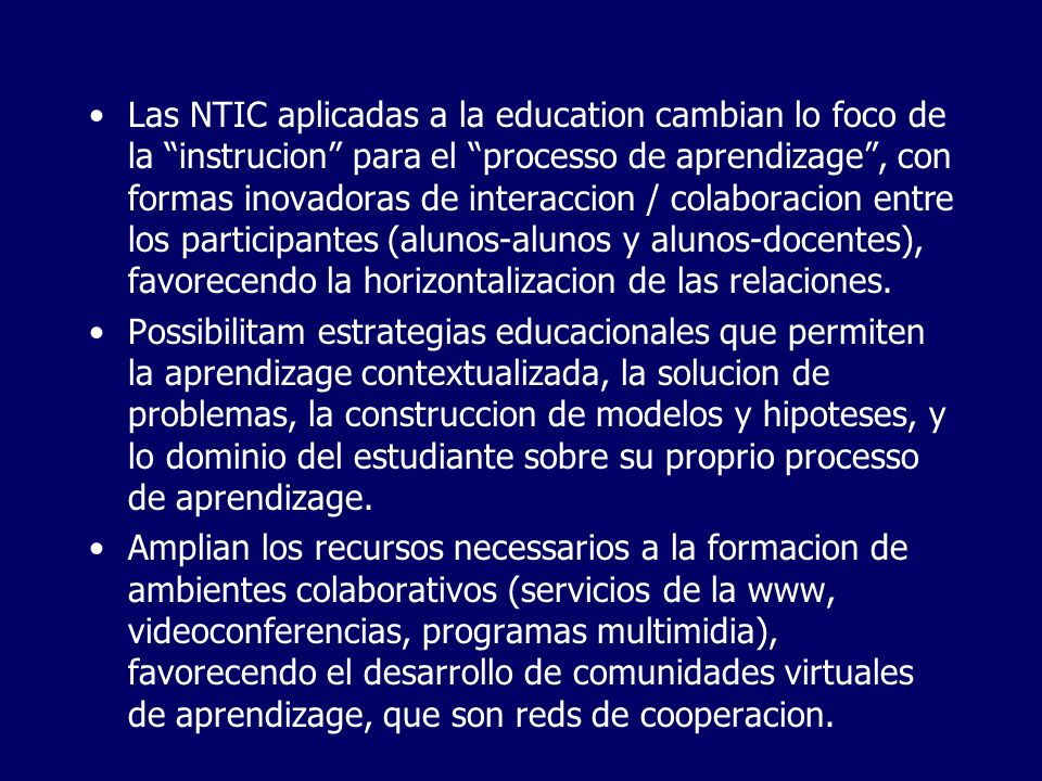 Las NTIC aplicadas a la education cambian lo foco de la instrucion para el processo de aprendizage, con formas inovadoras de interaccion / colaboracion entre los participantes (alunos-alunos y alunos-docentes), favorecendo la horizontalizacion de las relaciones.