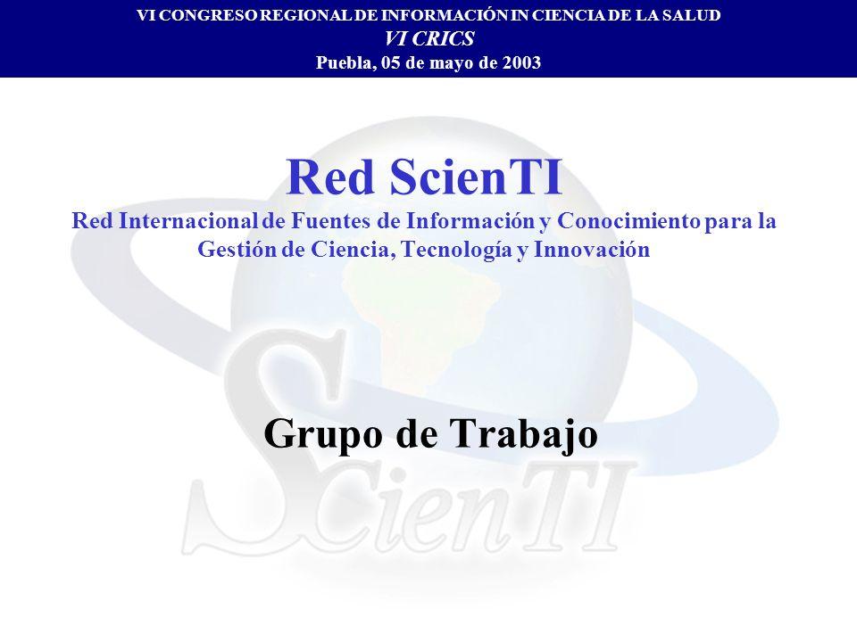 Red ScienTI Red Internacional de Fuentes de Información y Conocimiento para la Gestión de Ciencia, Tecnología y Innovación Grupo de Trabajo VI CONGRESO REGIONAL DE INFORMACIÓN IN CIENCIA DE LA SALUD VI CRICS Puebla, 05 de mayo de 2003