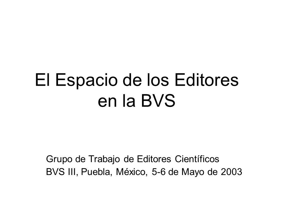 El Espacio de los Editores en la BVS Grupo de Trabajo de Editores Científicos BVS III, Puebla, México, 5-6 de Mayo de 2003