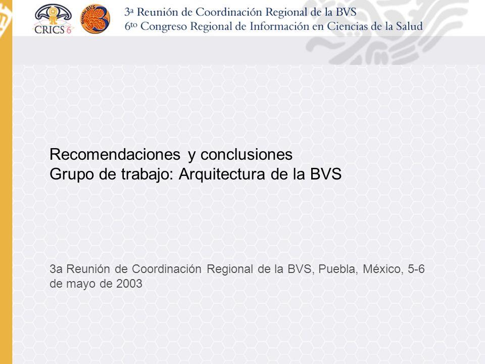 Recomendaciones y conclusiones Grupo de trabajo: Arquitectura de la BVS 3a Reunión de Coordinación Regional de la BVS, Puebla, México, 5-6 de mayo de