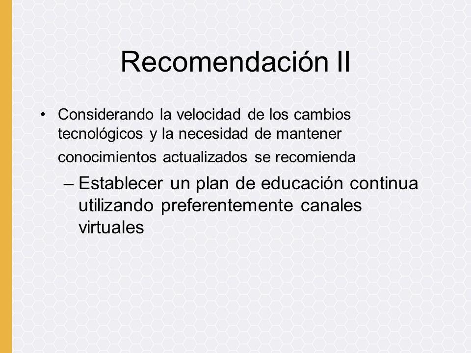 Recomendación II Considerando la velocidad de los cambios tecnológicos y la necesidad de mantener conocimientos actualizados se recomienda –Establecer
