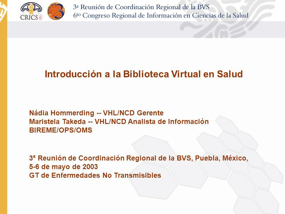 Introducción a la Biblioteca Virtual en Salud Nádia Hommerding -- VHL/NCD Gerente Maristela Takeda -- VHL/NCD Analista de Información BIREME/OPS/OMS 3 a Reunión de Coordinación Regional de la BVS, Puebla, México, 5-6 de mayo de 2003 GT de Enfermedades No Transmisibles