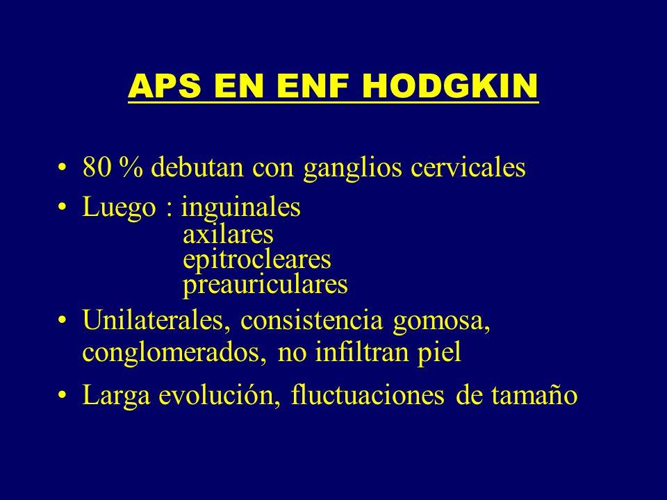 APS EN ENF HODGKIN 80 % debutan con ganglios cervicales Luego : inguinales axilares epitrocleares preauriculares Unilaterales, consistencia gomosa, co