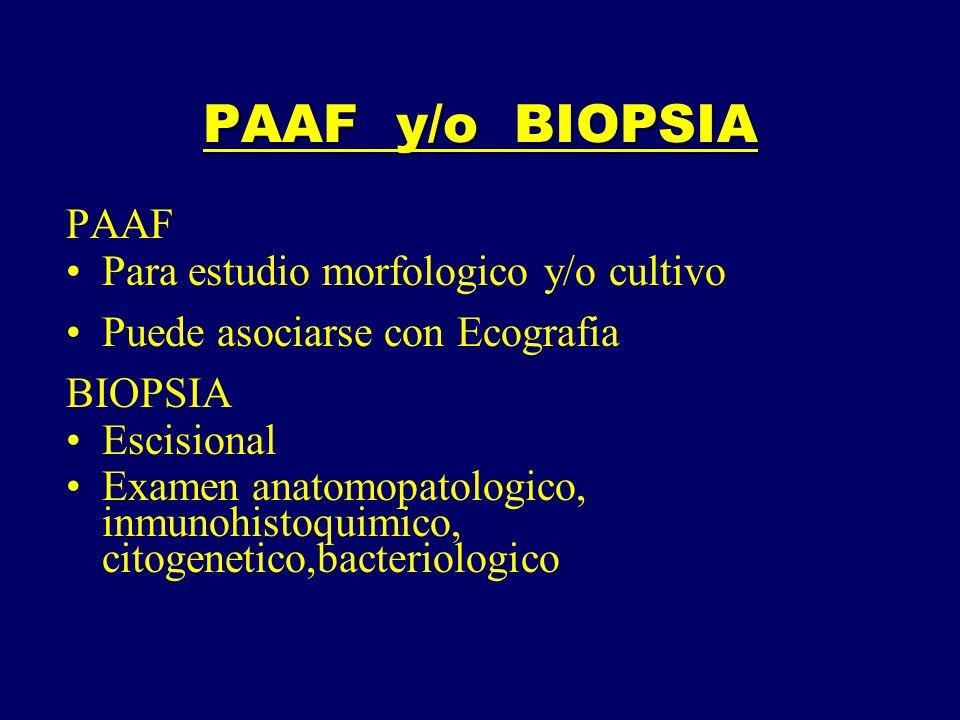 PAAF y/o BIOPSIA PAAF Para estudio morfologico y/o cultivo Puede asociarse con Ecografia BIOPSIA Escisional Examen anatomopatologico, inmunohistoquimi