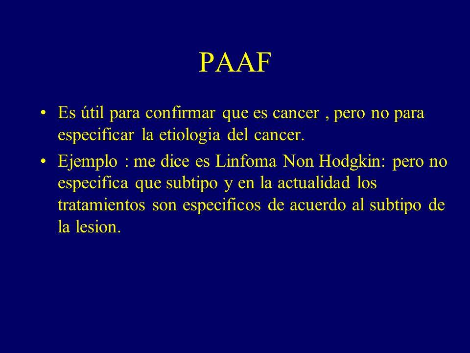 PAAF Es útil para confirmar que es cancer, pero no para especificar la etiologia del cancer. Ejemplo : me dice es Linfoma Non Hodgkin: pero no especif