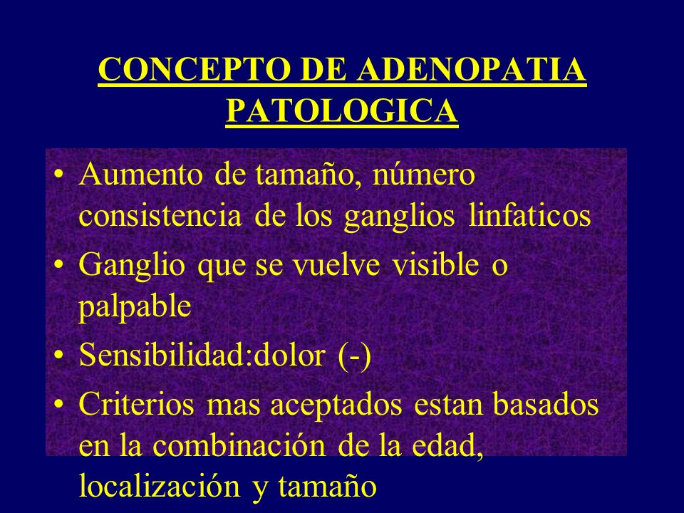 CONCEPTO DE ADENOPATIA PATOLOGICA Aumento de tamaño, número consistencia de los ganglios linfaticos Ganglio que se vuelve visible o palpable Sensibili