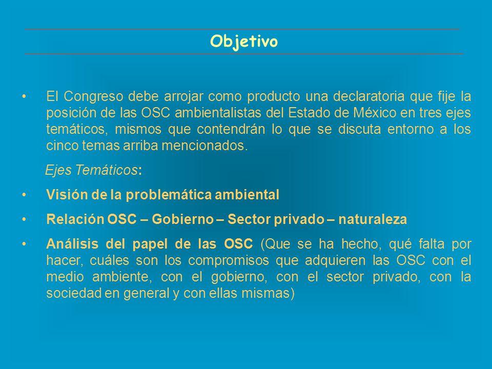 Objetivo El Congreso debe arrojar como producto una declaratoria que fije la posición de las OSC ambientalistas del Estado de México en tres ejes temáticos, mismos que contendrán lo que se discuta entorno a los cinco temas arriba mencionados.