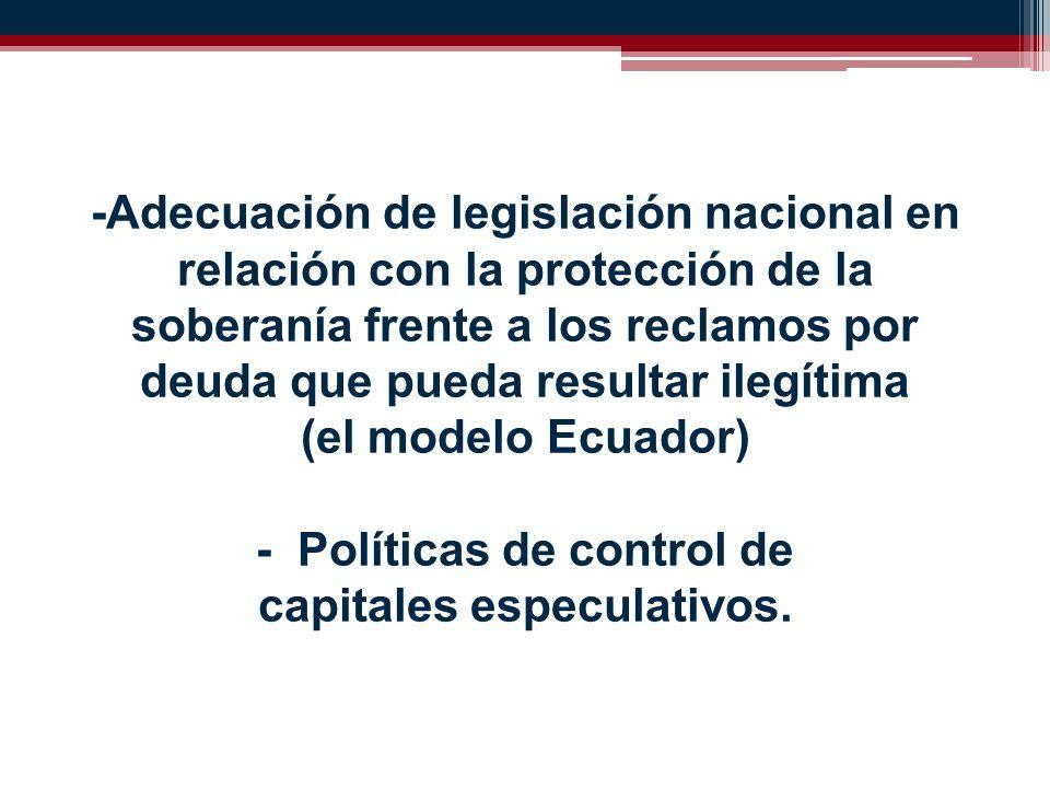 -Adecuación de legislación nacional en relación con la protección de la soberanía frente a los reclamos por deuda que pueda resultar ilegítima (el modelo Ecuador) - Políticas de control de capitales especulativos.