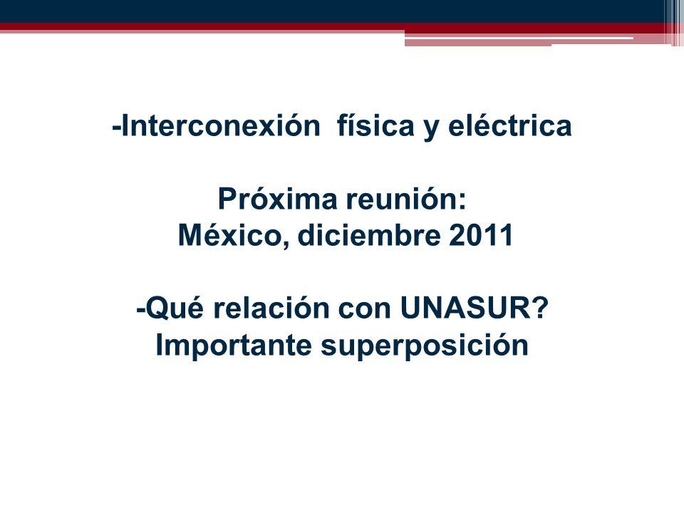 -Interconexión física y eléctrica Próxima reunión: México, diciembre 2011 -Qué relación con UNASUR.