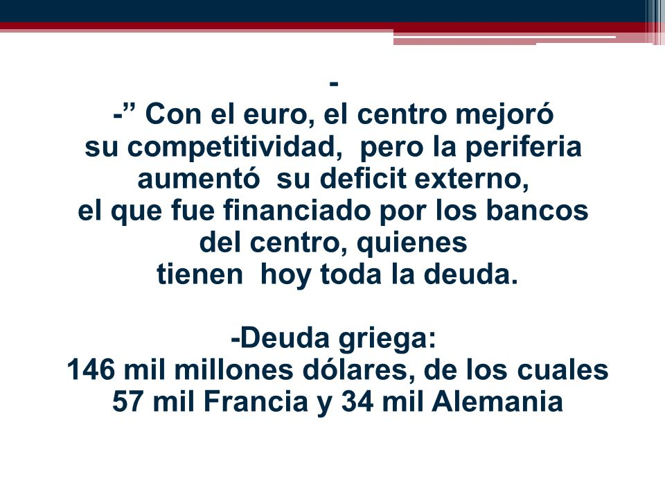 - - Con el euro, el centro mejoró su competitividad, pero la periferia aumentó su deficit externo, el que fue financiado por los bancos del centro, quienes tienen hoy toda la deuda.