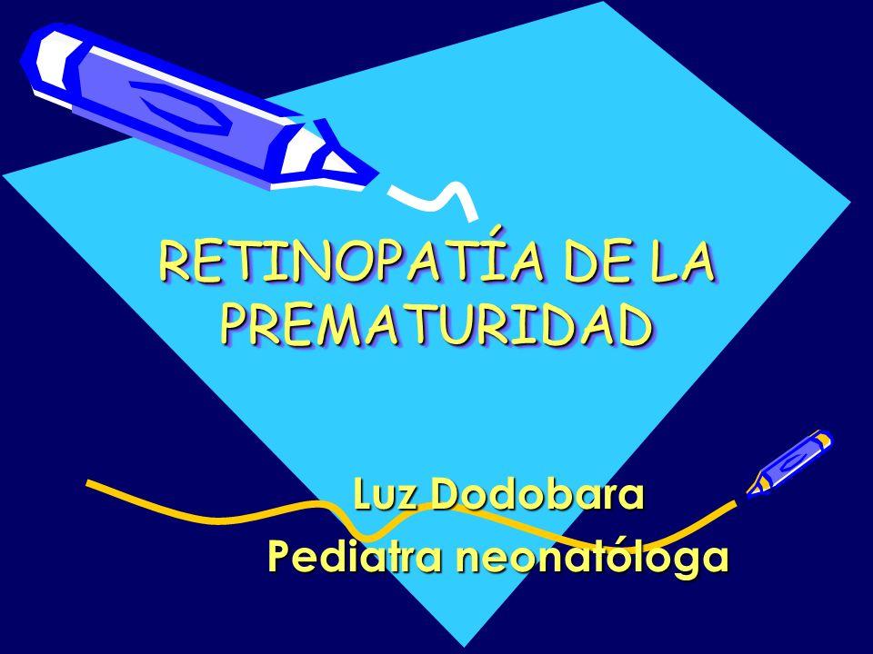RETINOPATÍA DE LA PREMATURIDAD Luz Dodobara Pediatra neonatóloga