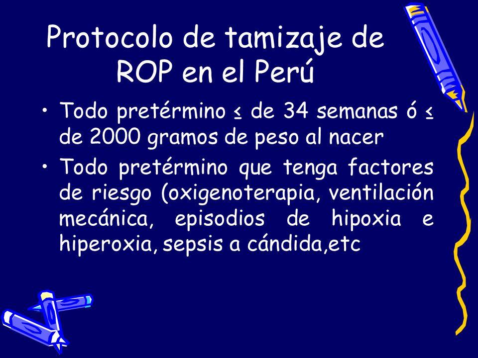 Protocolo de tamizaje de ROP en el Perú Todo pretérmino de 34 semanas ó de 2000 gramos de peso al nacer Todo pretérmino que tenga factores de riesgo (