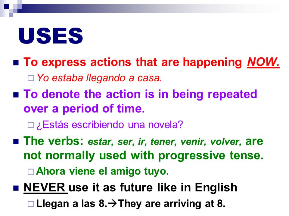 USES To express actions that are happening NOW. Yo estaba llegando a casa. To denote the action is in being repeated over a period of time. ¿Estás esc