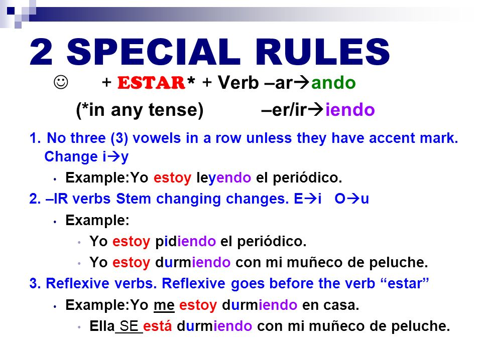 2 SPECIAL RULES + ESTAR* + Verb –ar ando (*in any tense) –er/ir iendo 1. No three (3) vowels in a row unless they have accent mark. Change i y Example