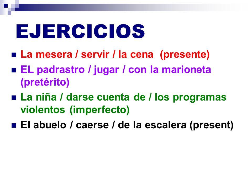 EJERCICIOS La mesera está sirviendo la cena (presente) EL padrastro estuvo jugando con la marioneta (pretérito) La niña se estaba dando cuenta de los programas violentos (imperfecto) El abuelo se está cayendo de la escalera (present)