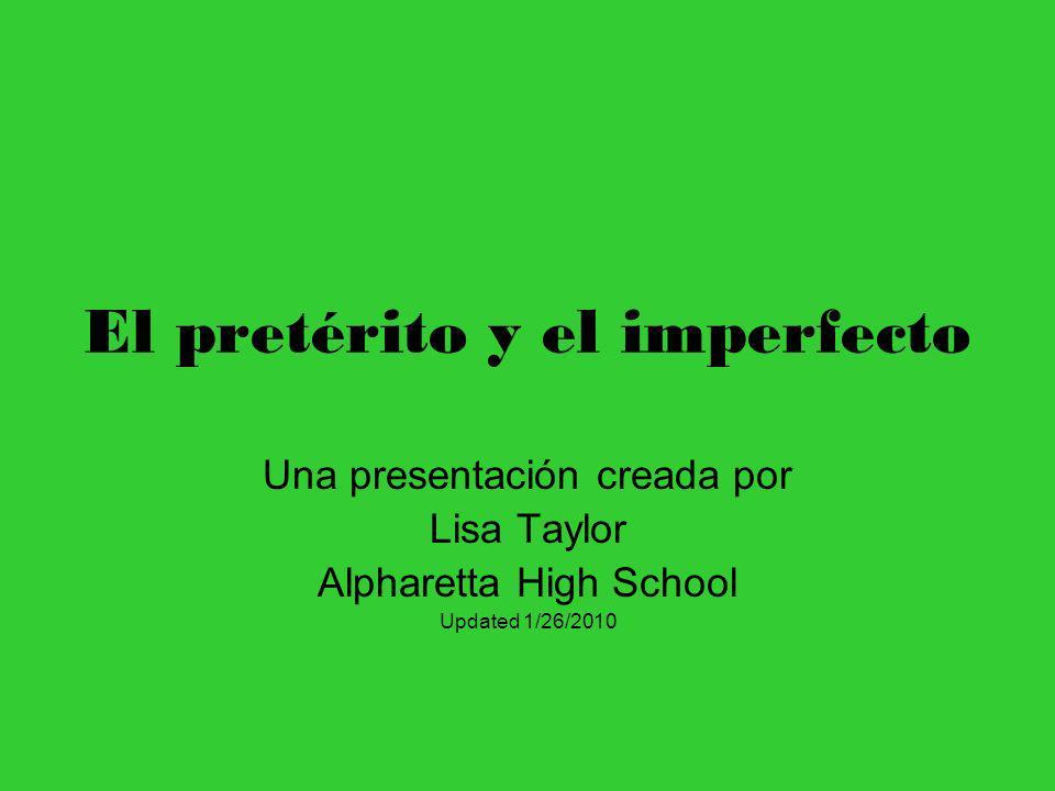 El pretérito y el imperfecto Una presentación creada por Lisa Taylor Alpharetta High School Updated 1/26/2010