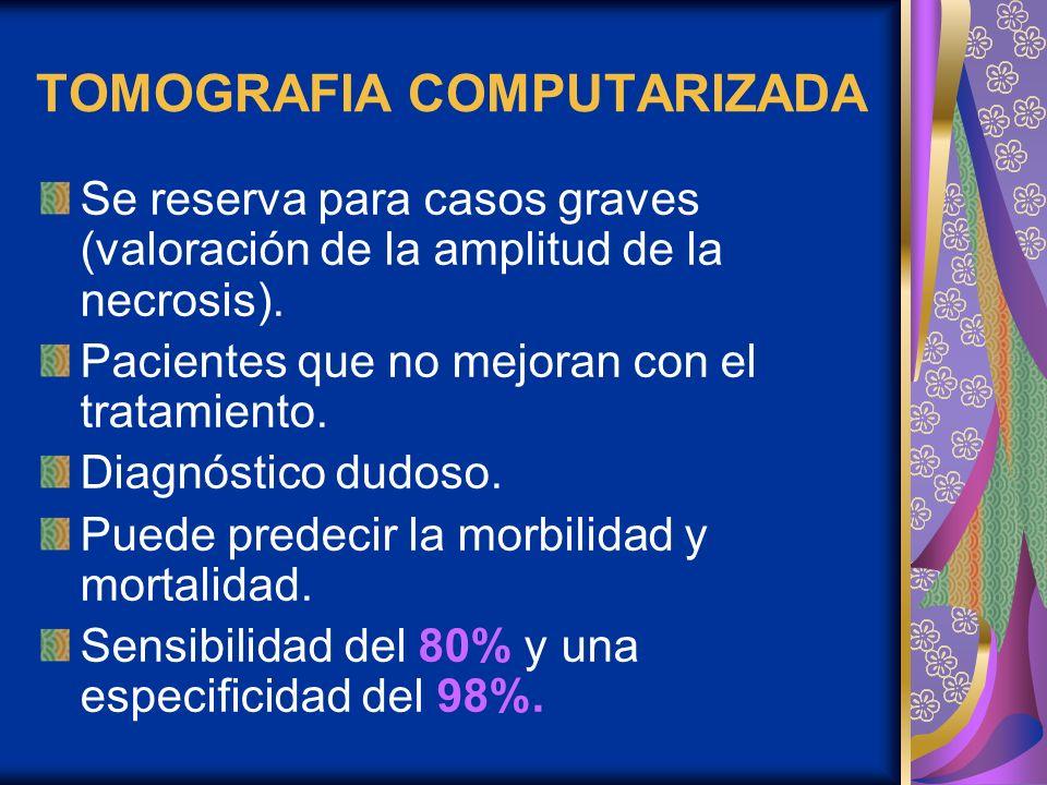 TOMOGRAFIA COMPUTARIZADA Se reserva para casos graves (valoración de la amplitud de la necrosis). Pacientes que no mejoran con el tratamiento. Diagnós