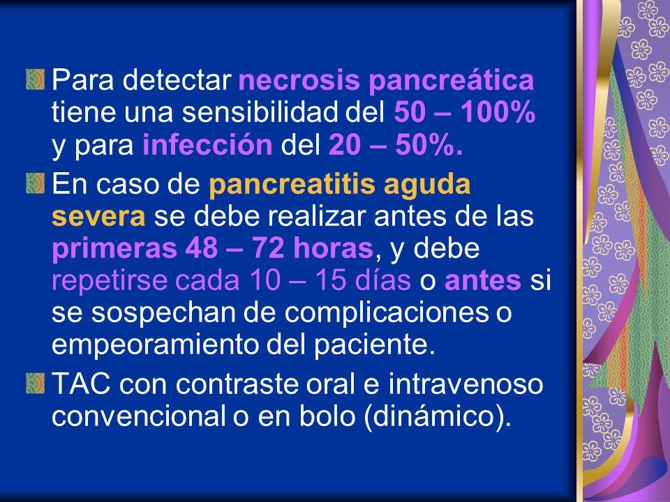Para detectar necrosis pancreática tiene una sensibilidad del 50 – 100% y para infección del 20 – 50%. En caso de pancreatitis aguda severa se debe re