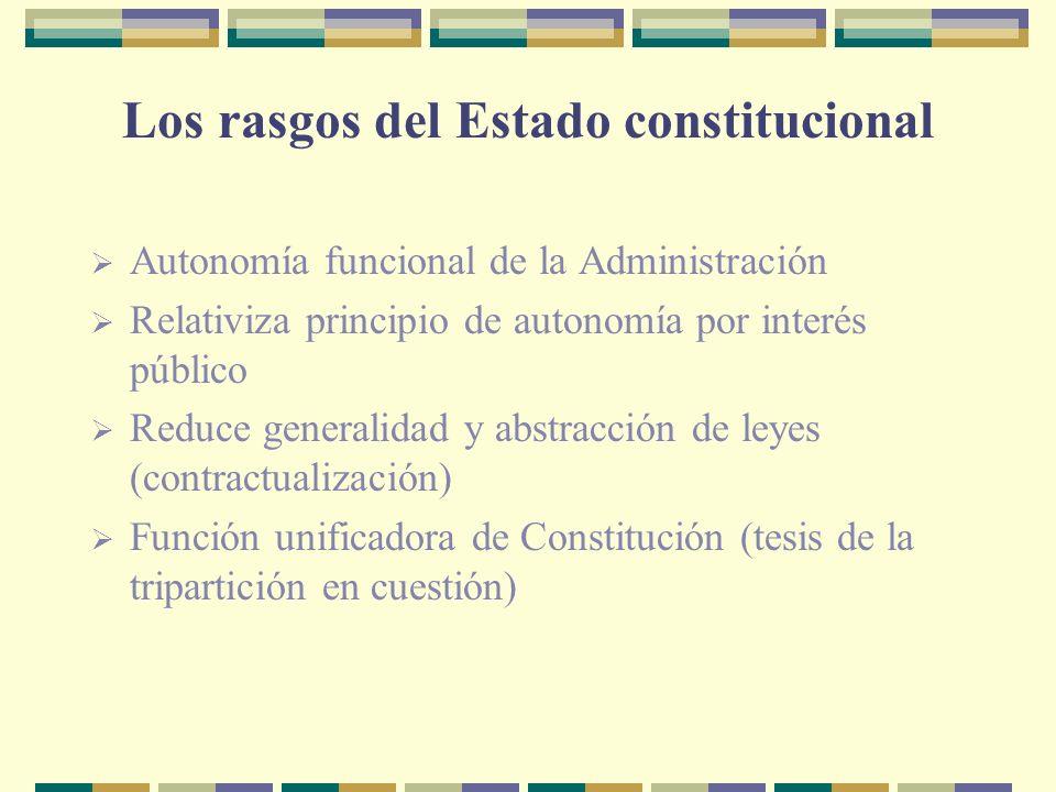 Los rasgos del Estado constitucional Autonomía funcional de la Administración Relativiza principio de autonomía por interés público Reduce generalidad y abstracción de leyes (contractualización) Función unificadora de Constitución (tesis de la tripartición en cuestión)