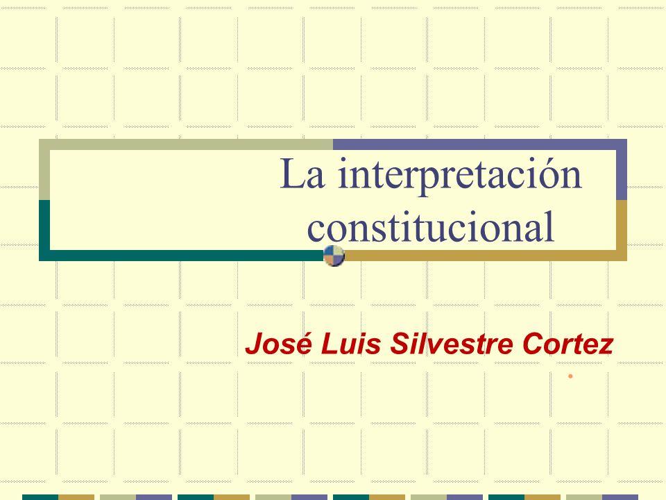 La interpretación constitucional José Luis Silvestre Cortez
