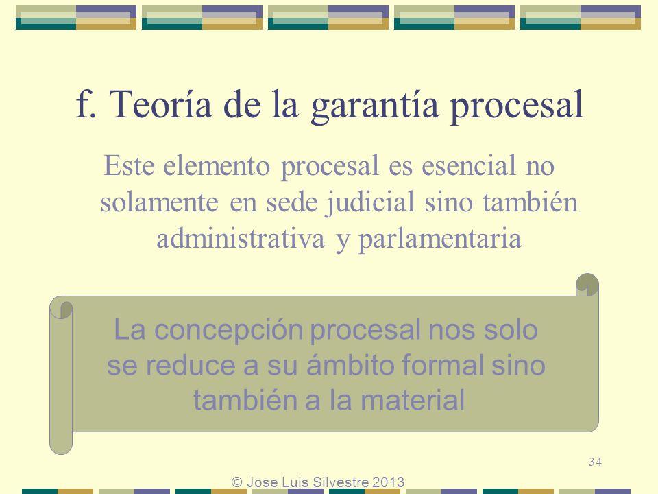 f. Teoría de la garantía procesal Este elemento procesal es esencial no solamente en sede judicial sino también administrativa y parlamentaria La conc