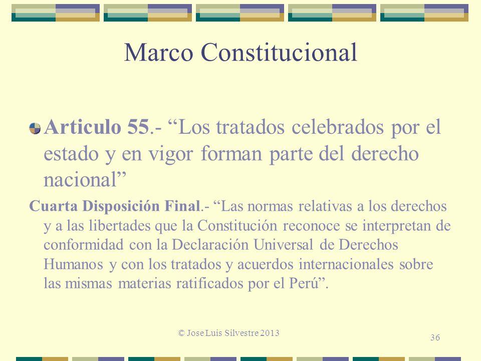 Marco Constitucional Articulo 55.- Los tratados celebrados por el estado y en vigor forman parte del derecho nacional Cuarta Disposición Final.- Las normas relativas a los derechos y a las libertades que la Constitución reconoce se interpretan de conformidad con la Declaración Universal de Derechos Humanos y con los tratados y acuerdos internacionales sobre las mismas materias ratificados por el Perú.