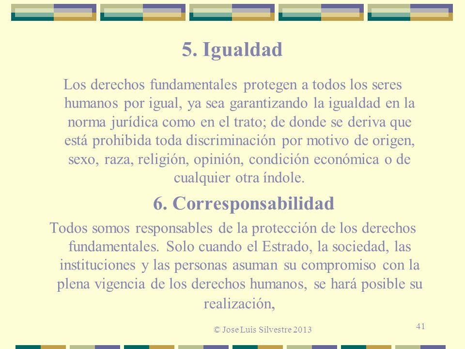 5. Igualdad Los derechos fundamentales protegen a todos los seres humanos por igual, ya sea garantizando la igualdad en la norma jurídica como en el t