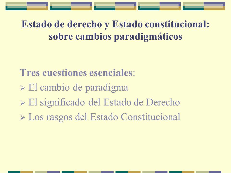 Estado de derecho y Estado constitucional: sobre cambios paradigmáticos Tres cuestiones esenciales: El cambio de paradigma El significado del Estado de Derecho Los rasgos del Estado Constitucional