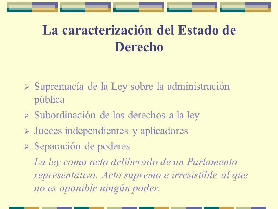 La caracterización del Estado de Derecho Supremacía de la Ley sobre la administración pública Subordinación de los derechos a la ley Jueces independientes y aplicadores Separación de poderes La ley como acto deliberado de un Parlamento representativo.