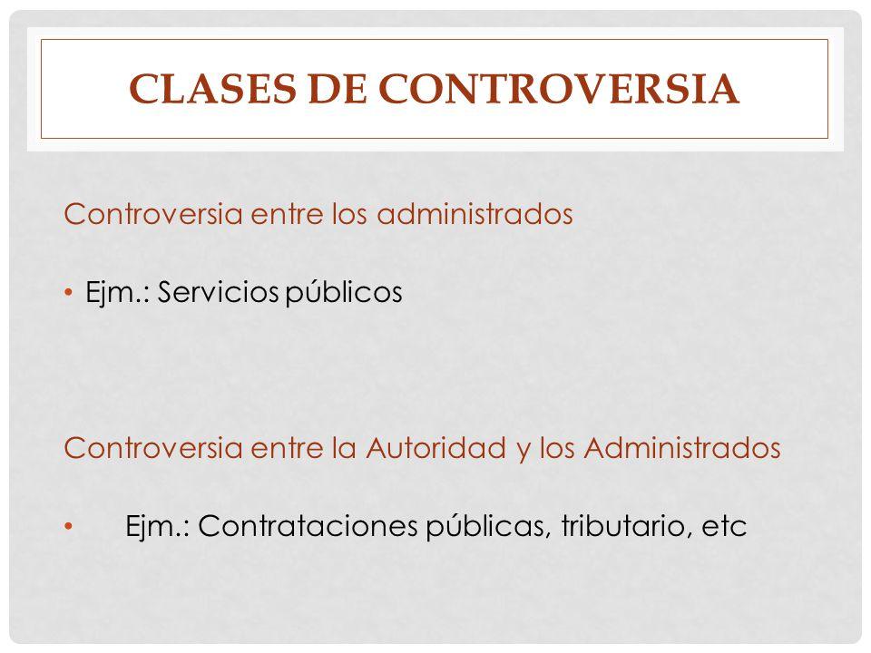 CLASES DE CONTROVERSIA Controversia entre los administrados Ejm.: Servicios públicos Controversia entre la Autoridad y los Administrados Ejm.: Contrat