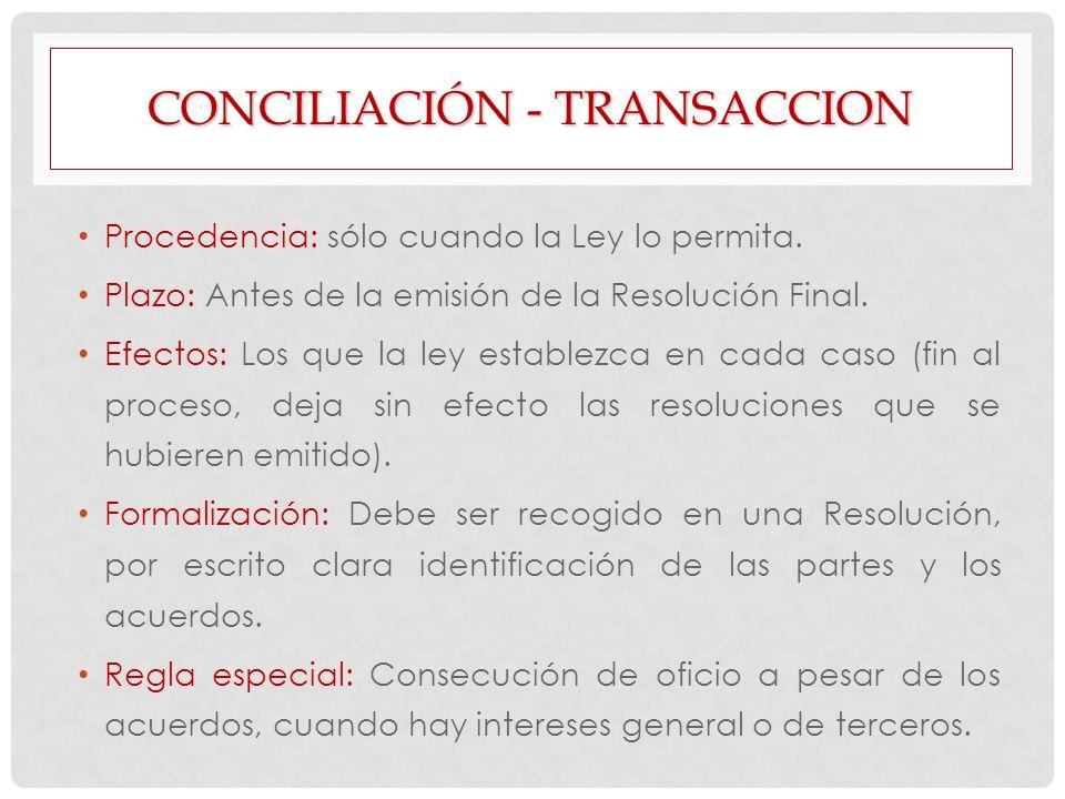 CONCILIACIÓN - TRANSACCION Procedencia: sólo cuando la Ley lo permita. Plazo: Antes de la emisión de la Resolución Final. Efectos: Los que la ley esta