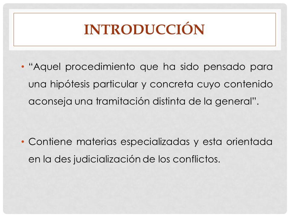 INTRODUCCIÓN Aquel procedimiento que ha sido pensado para una hipótesis particular y concreta cuyo contenido aconseja una tramitación distinta de la g