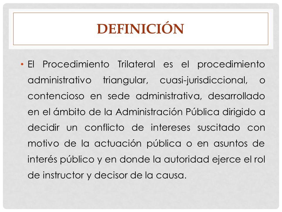 DEFINICIÓN El Procedimiento Trilateral es el procedimiento administrativo triangular, cuasi-jurisdiccional, o contencioso en sede administrativa, desa