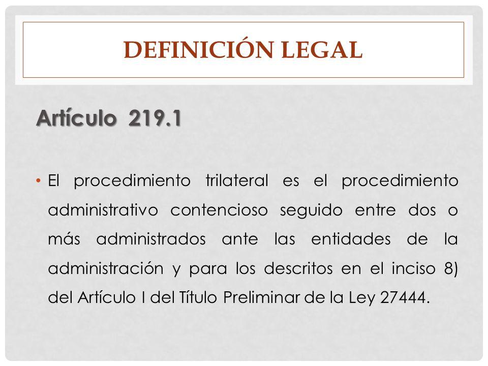 DEFINICIÓN LEGAL Artículo 219.1 El procedimiento trilateral es el procedimiento administrativo contencioso seguido entre dos o más administrados ante