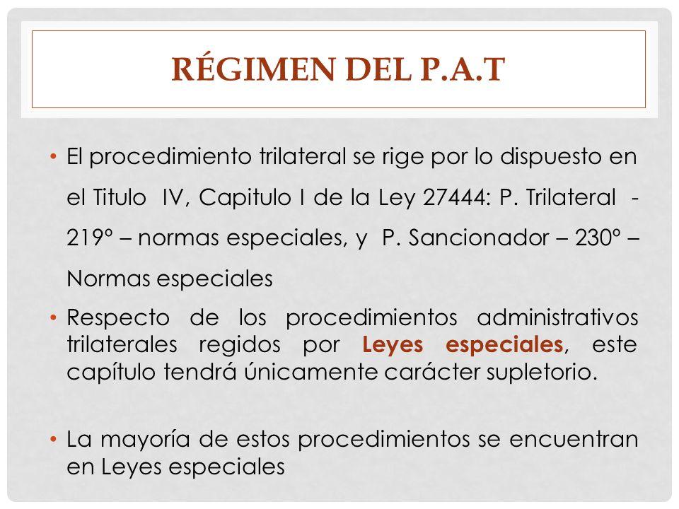 RÉGIMEN DEL P.A.T El procedimiento trilateral se rige por lo dispuesto en el Titulo IV, Capitulo I de la Ley 27444: P. Trilateral - 219º – normas espe