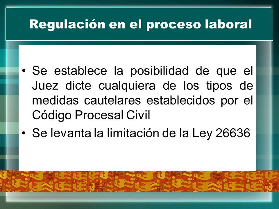 Regulación en el proceso laboral Se establece la posibilidad de que el Juez dicte cualquiera de los tipos de medidas cautelares establecidos por el Có