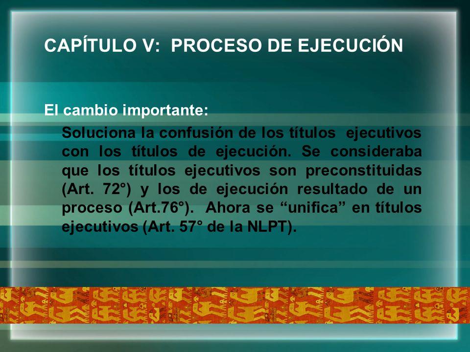 CAPÍTULO V: PROCESO DE EJECUCIÓN El cambio importante: Soluciona la confusión de los títulos ejecutivos con los títulos de ejecución. Se consideraba q