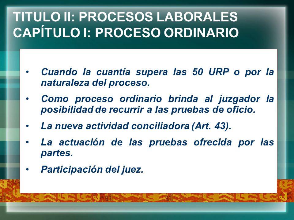 TITULO II: PROCESOS LABORALES CAPÍTULO I: PROCESO ORDINARIO Cuando la cuantía supera las 50 URP o por la naturaleza del proceso. Como proceso ordinari