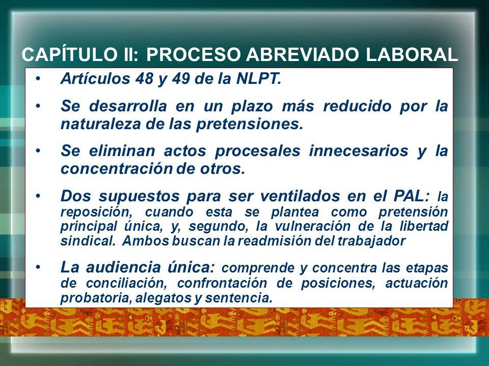 CAPÍTULO II: PROCESO ABREVIADO LABORAL Artículos 48 y 49 de la NLPT. Se desarrolla en un plazo más reducido por la naturaleza de las pretensiones. Se