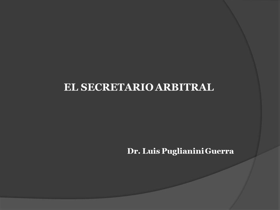 EL SECRETARIO ARBITRAL Dr. Luis Puglianini Guerra