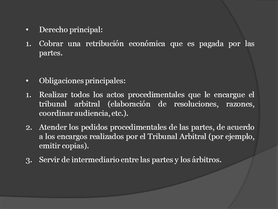 Derecho principal: 1.Cobrar una retribución económica que es pagada por las partes. Obligaciones principales: 1.Realizar todos los actos procedimental