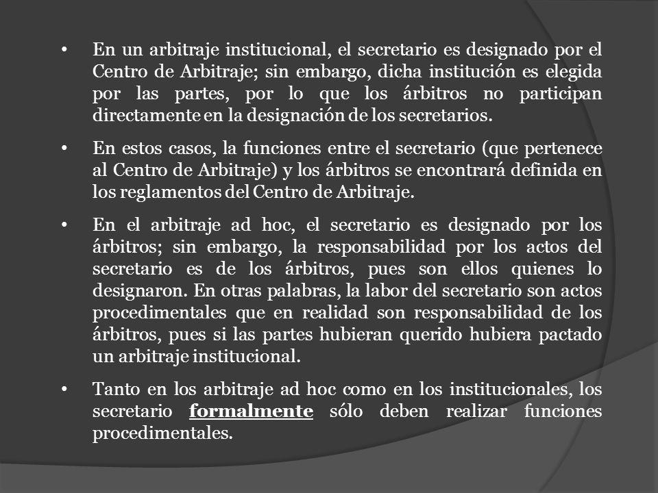 En un arbitraje institucional, el secretario es designado por el Centro de Arbitraje; sin embargo, dicha institución es elegida por las partes, por lo