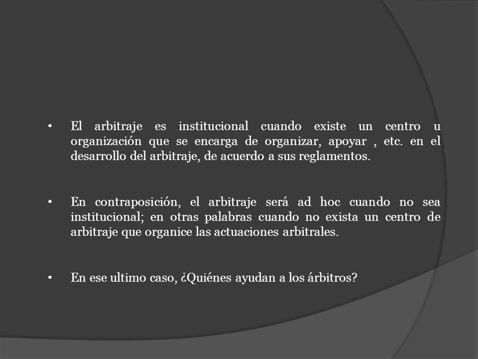 El arbitraje es institucional cuando existe un centro u organización que se encarga de organizar, apoyar, etc. en el desarrollo del arbitraje, de acue