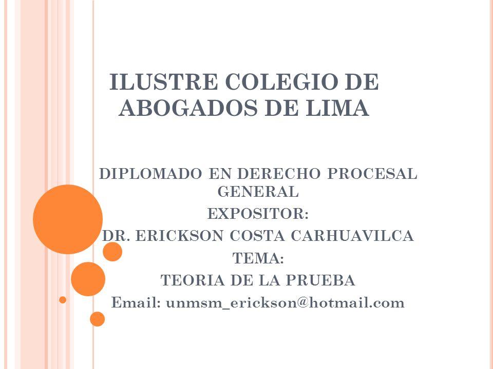 ILUSTRE COLEGIO DE ABOGADOS DE LIMA DIPLOMADO EN DERECHO PROCESAL GENERAL EXPOSITOR: DR. ERICKSON COSTA CARHUAVILCA TEMA: TEORIA DE LA PRUEBA Email: u