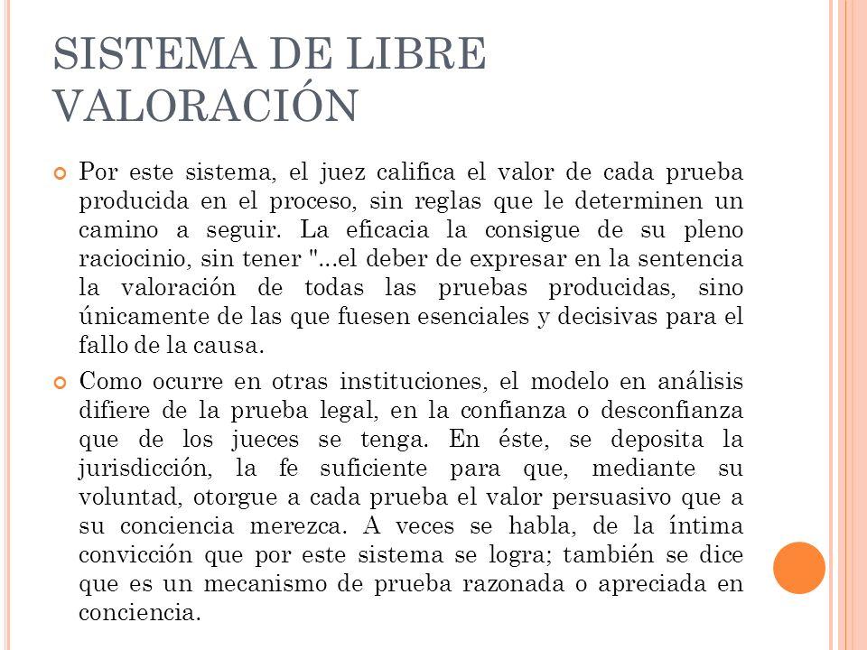 SISTEMA DE LIBRE VALORACIÓN Por este sistema, el juez califica el valor de cada prueba producida en el proceso, sin reglas que le determinen un camino