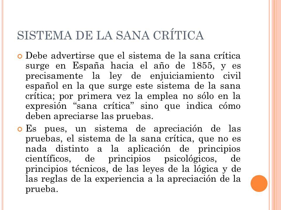 SISTEMA DE LA SANA CRÍTICA Debe advertirse que el sistema de la sana crítica surge en España hacia el año de 1855, y es precisamente la ley de enjuici
