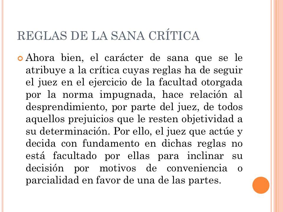 REGLAS DE LA SANA CRÍTICA Ahora bien, el carácter de sana que se le atribuye a la crítica cuyas reglas ha de seguir el juez en el ejercicio de la facu