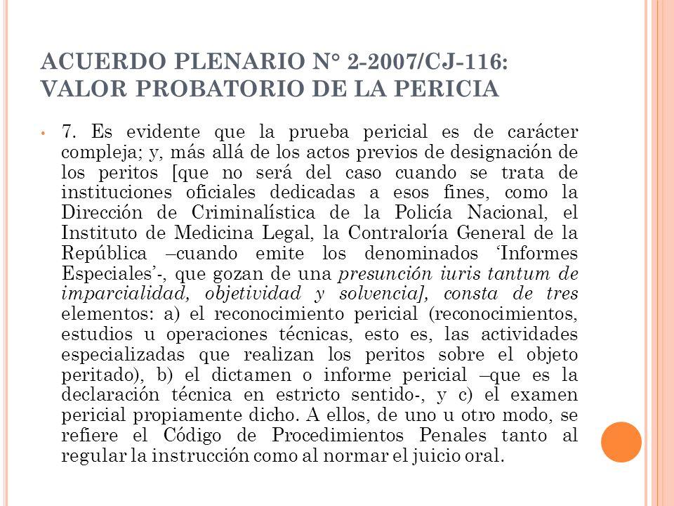 ACUERDO PLENARIO N° 2-2007/CJ-116: VALOR PROBATORIO DE LA PERICIA 7. Es evidente que la prueba pericial es de carácter compleja; y, más allá de los ac