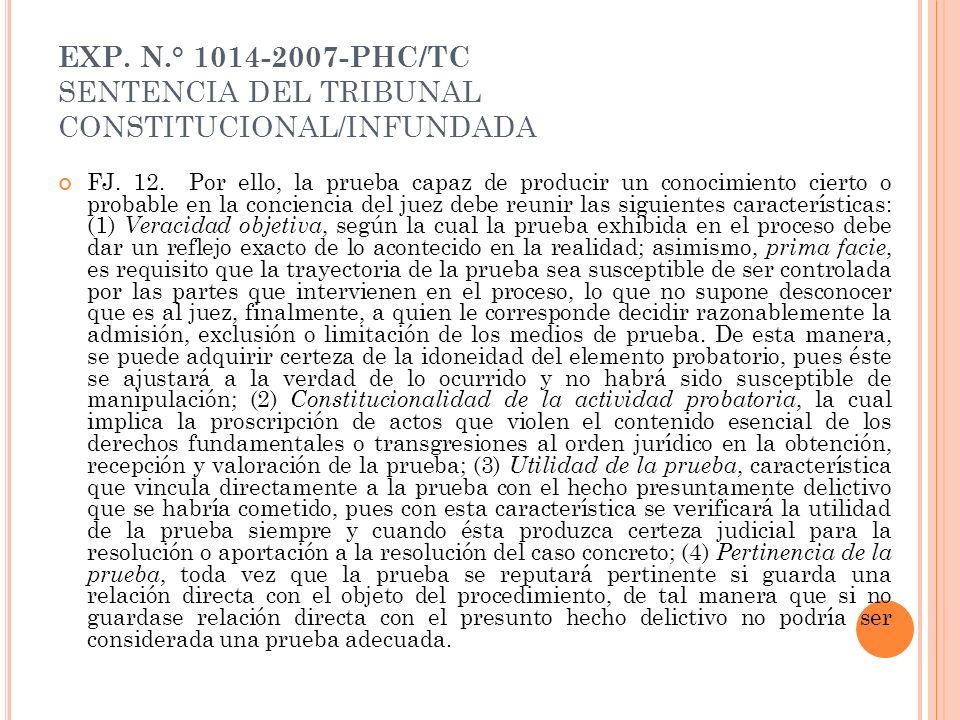 EXP. N.° 1014-2007-PHC/TC SENTENCIA DEL TRIBUNAL CONSTITUCIONAL/INFUNDADA FJ. 12. Por ello, la prueba capaz de producir un conocimiento cierto o proba