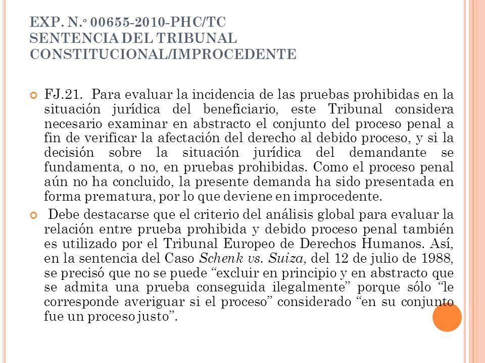 EXP. N. º 00655-2010-PHC/TC SENTENCIA DEL TRIBUNAL CONSTITUCIONAL/IMPROCEDENTE FJ.21. Para evaluar la incidencia de las pruebas prohibidas en la situa